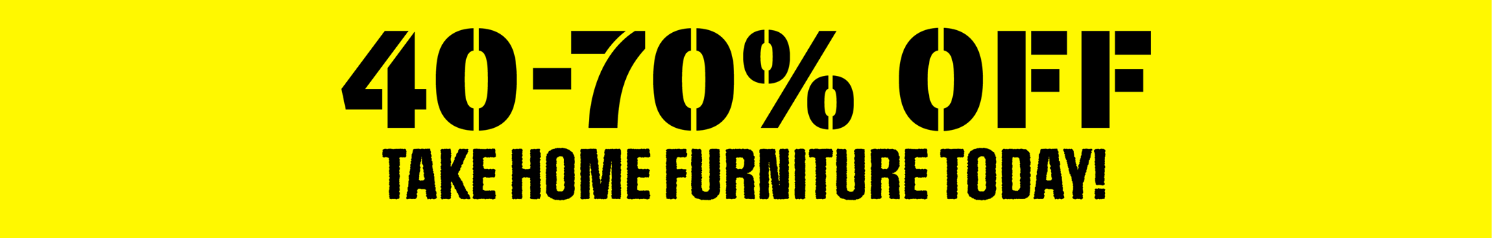 40-70% OFF Furniture - Yellow Tag Means Take It Home Today!