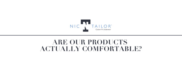 ARE OUR PRODUCTS ACTUALLY COMFORTABLE?