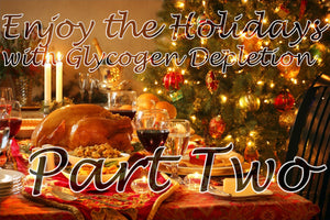 Rock The Holidays Part Two! The Glycogen Depletion Diet