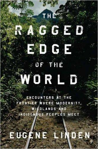 The Ragged Edge of the World: Encounters at the Frontier Where Modernity, Wildlands, and Indigenous Peoples Meet