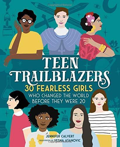 Teen Trailblazers: 30 Fearless Girls Who Changed the World Before They Were 20