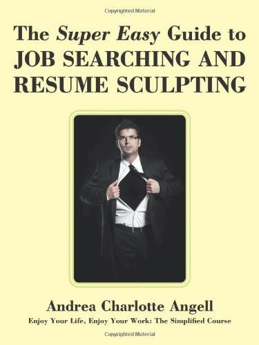 Super Easy Guide to Job Searching and Resume Sculpting: Enjoy Your Life, Enjoy Your Work: The Simplified Course