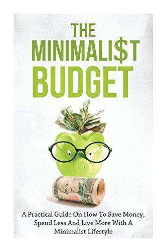 Minimalist Budget: A Practical Guide on How to Save Money, Spend Less and Live More with a Minimalist Lifestyle