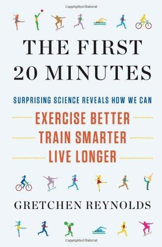 The First 20 Minutes: Surprising Science Reveals How We Can: Exercise Better  Train Smarter  Live Longer