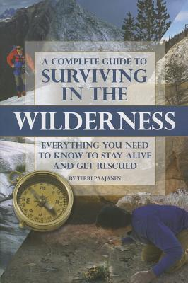 Complete Guide to Surviving in the Wilderness: Everything You Need to Know to Stay Alive and Get Rescued