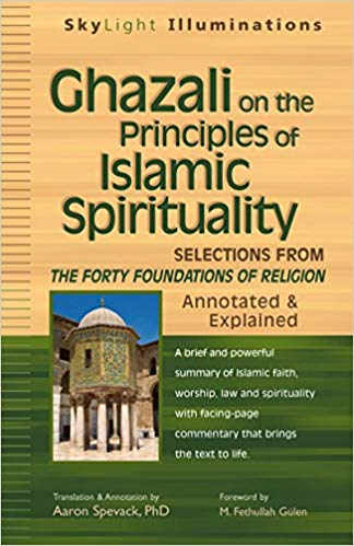 Ghazali on the Principles of Islamic Sprituality: Selections from the Forty Foundations of Religion--Annotated & Explained