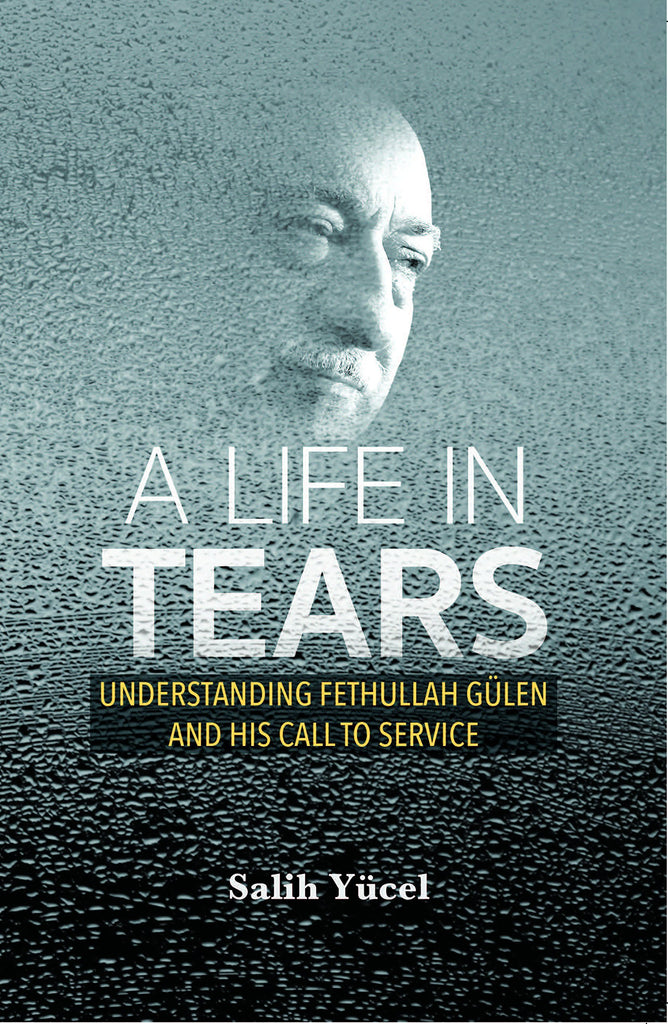 A Life In Tears: Understanding Fethullah Gulen's Life and His Call to Service