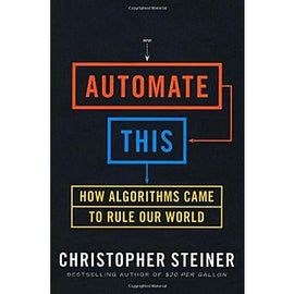 Automate This: How Algorithms Came to Rule Our World