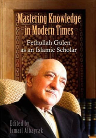 Mastering Knowledge in Modern Times Fethullah Gulen as an Islamic Scholar