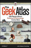 The Geek Atlas: 128 Places Where Science & Technology Come Alive