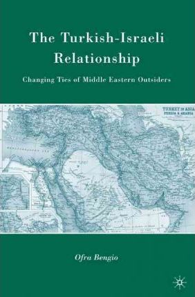 The Turkish-Israeli Relationship: Changing Ties of Middle Eastern Outsiders