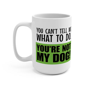 You Can't Tell Me What to Do. You're NOT MY DOG! - 15oz Mug