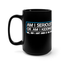 Load image into Gallery viewer, Am I Serious Or Am I Kidding? - 15oz Mug