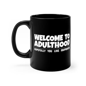 Welcome to Adulthood, Hopefully You Like Ibuprofen - 11oz Mug
