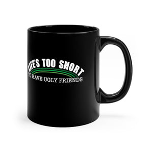 Life's Too Short To have Ugly Friends - 11oz Mug