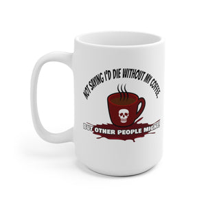 I'm Not Saying I'd Die Without My Coffee, But Other People Might! - Mug