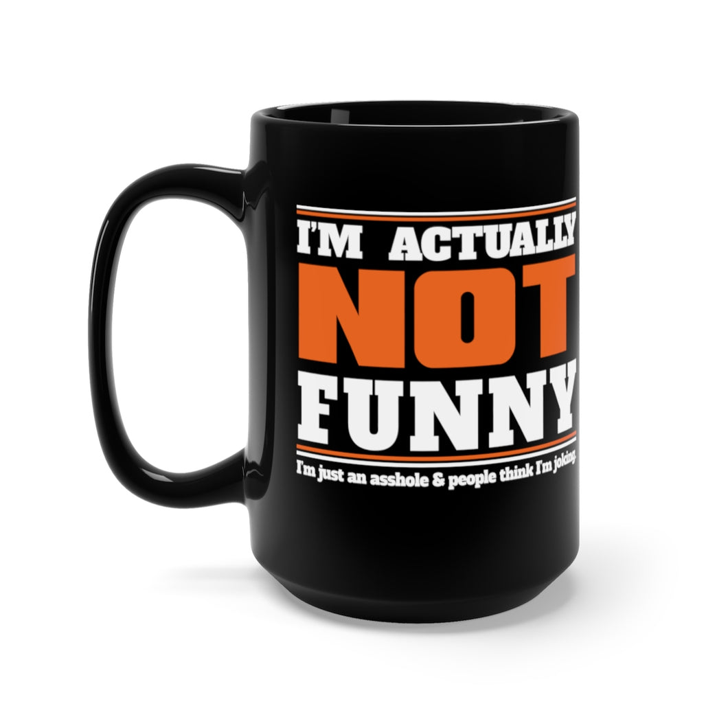 I'm Actually NOT Funny. I'm just an asshole and people think I'm joking. - 15oz Mug