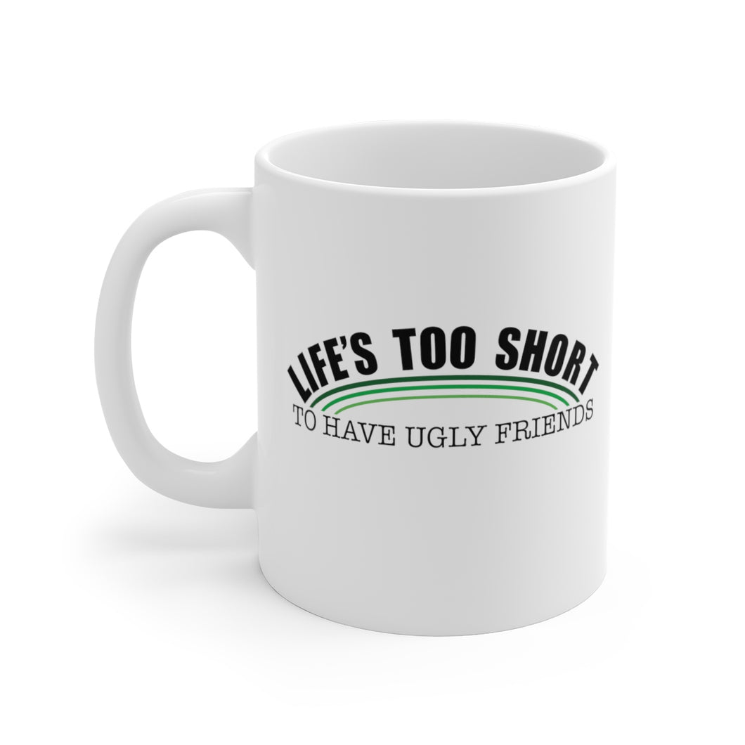 Life's Too Short To Have Ugly Friends - Mug