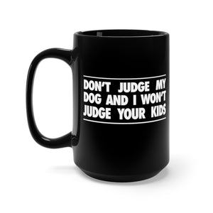 Don't Judge My Dog and I Won't Judge Your Kids - 15oz Mug