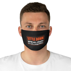 Settle Down, We're ALL Crazy, It's Not A Competition - Fabric Face Mask