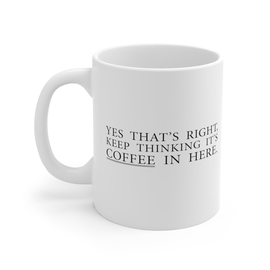Yes That's Right. Keep Thinking It's Coffee In Here - Mug