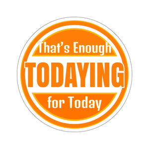 That's Enough Todaying For Today - Sticker
