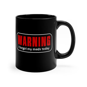 Warning, I Forgot My Meds Today - 11oz Mug