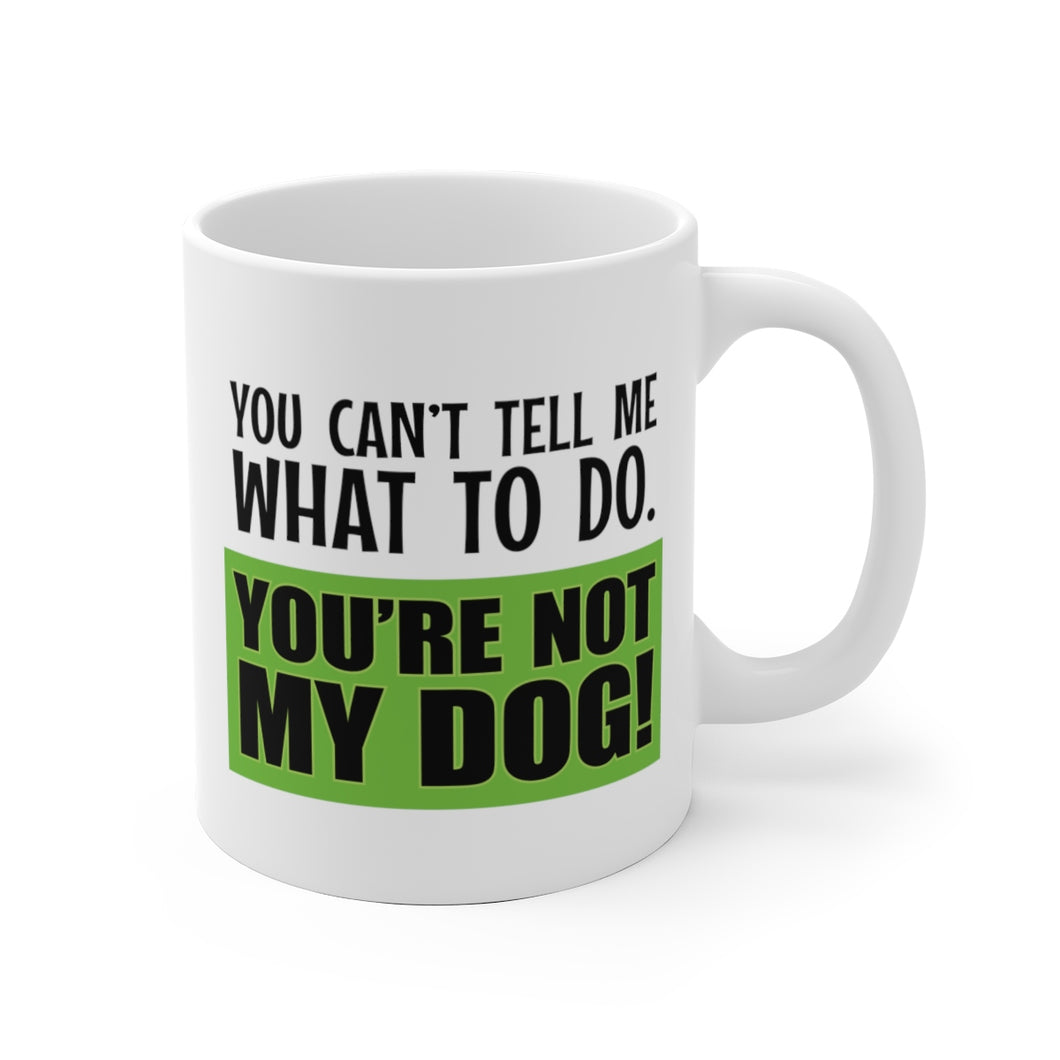 You Can't Tell Me What to Do. You're NOT MY DOG! - Mug