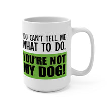 Load image into Gallery viewer, You Can't Tell Me What to Do. You're NOT MY DOG! - 15oz Mug