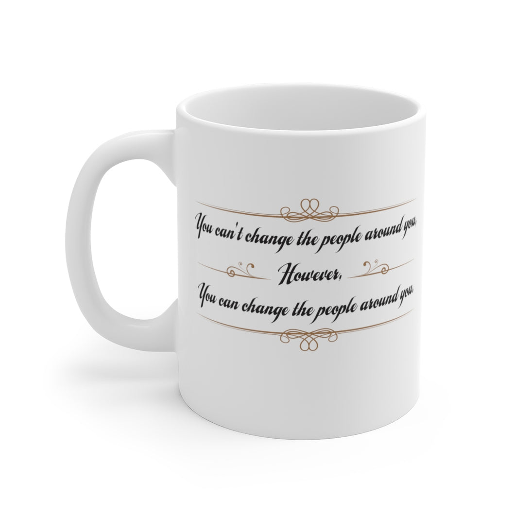 You can't change the people around you, however,  you can change the people around you. - Mug