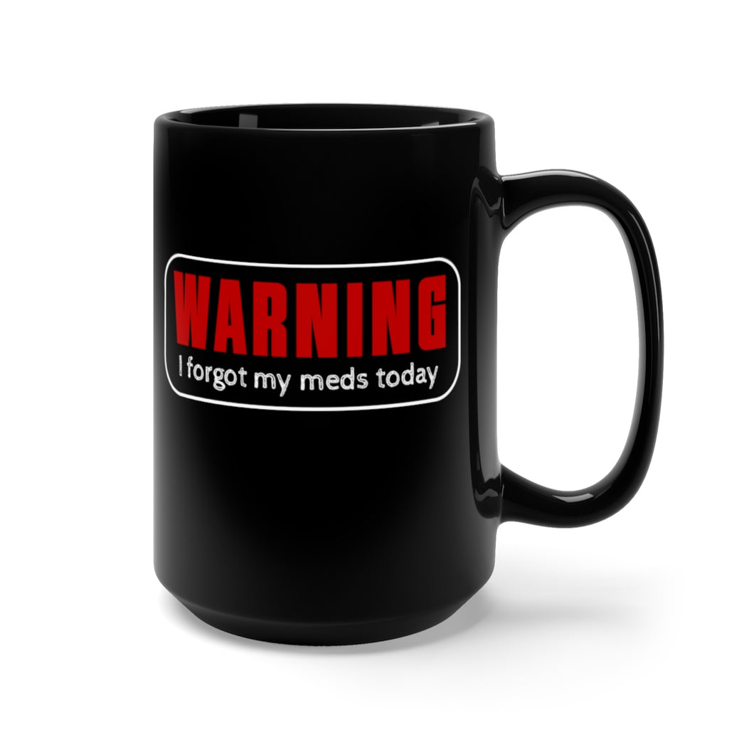 Warning, I Forgot My Meds Today - 15oz Mug