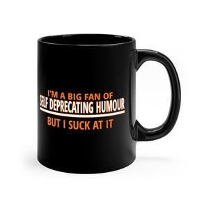 I'm A Big Fan Of Self Deprecating Humour, But I Suck At It - 11oz Mug