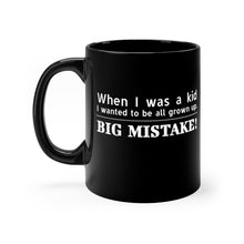 Load image into Gallery viewer, When I was a Kid I wanted to be all grown up. Big Mistake! - 11oz Mug