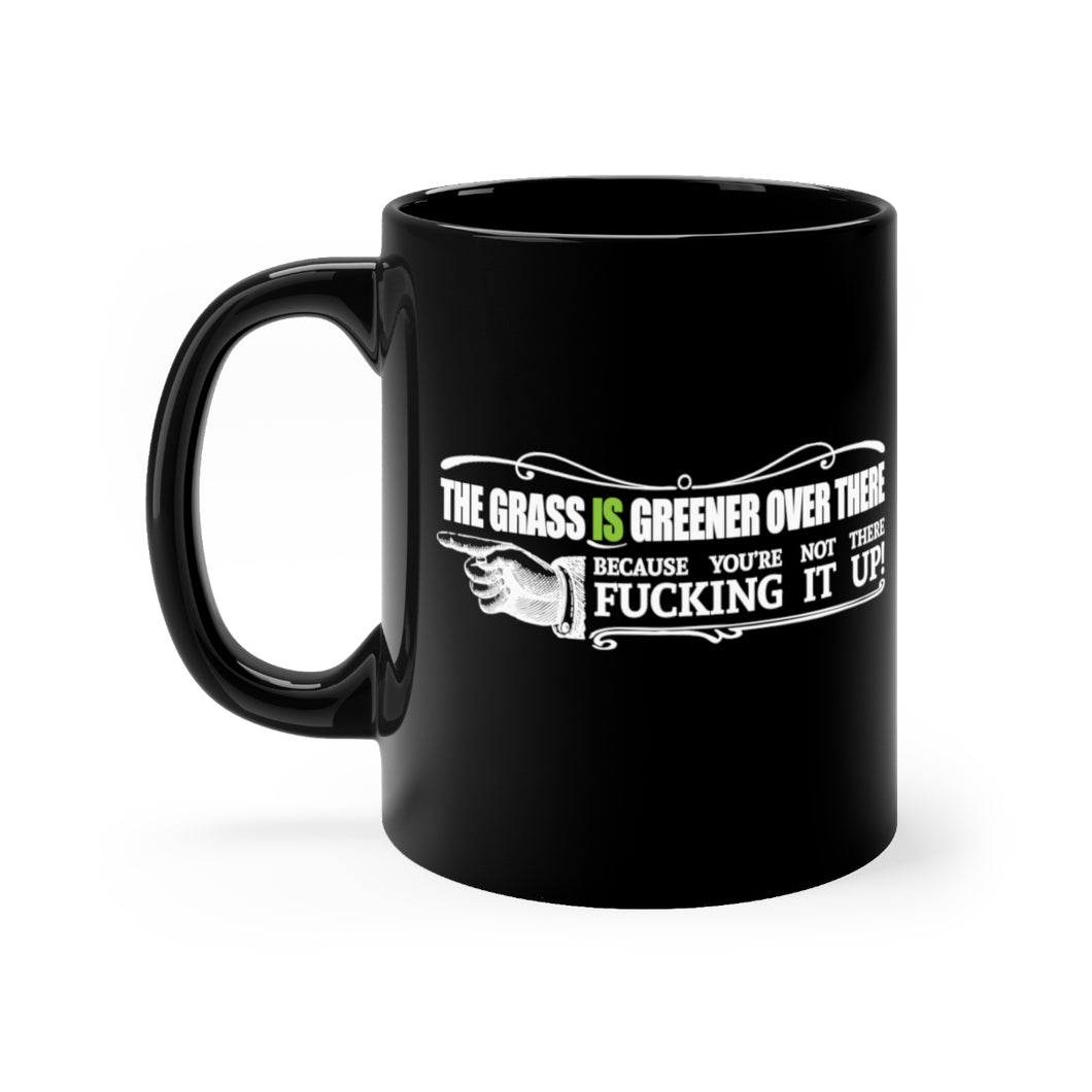 The Grass IS Greener Over There Because You're Not There Fucking It Up! - 11oz Mug