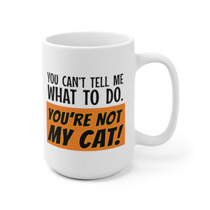 You Can't Tell Me What to Do. You're NOT MY CAT! - Mug