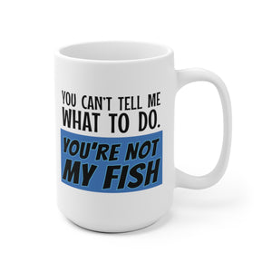 You Can't Tell Me What to Do. You're NOT MY FISH! - Mug