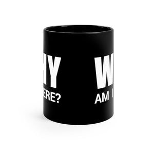 WHY Am I Here? - 11oz Mug