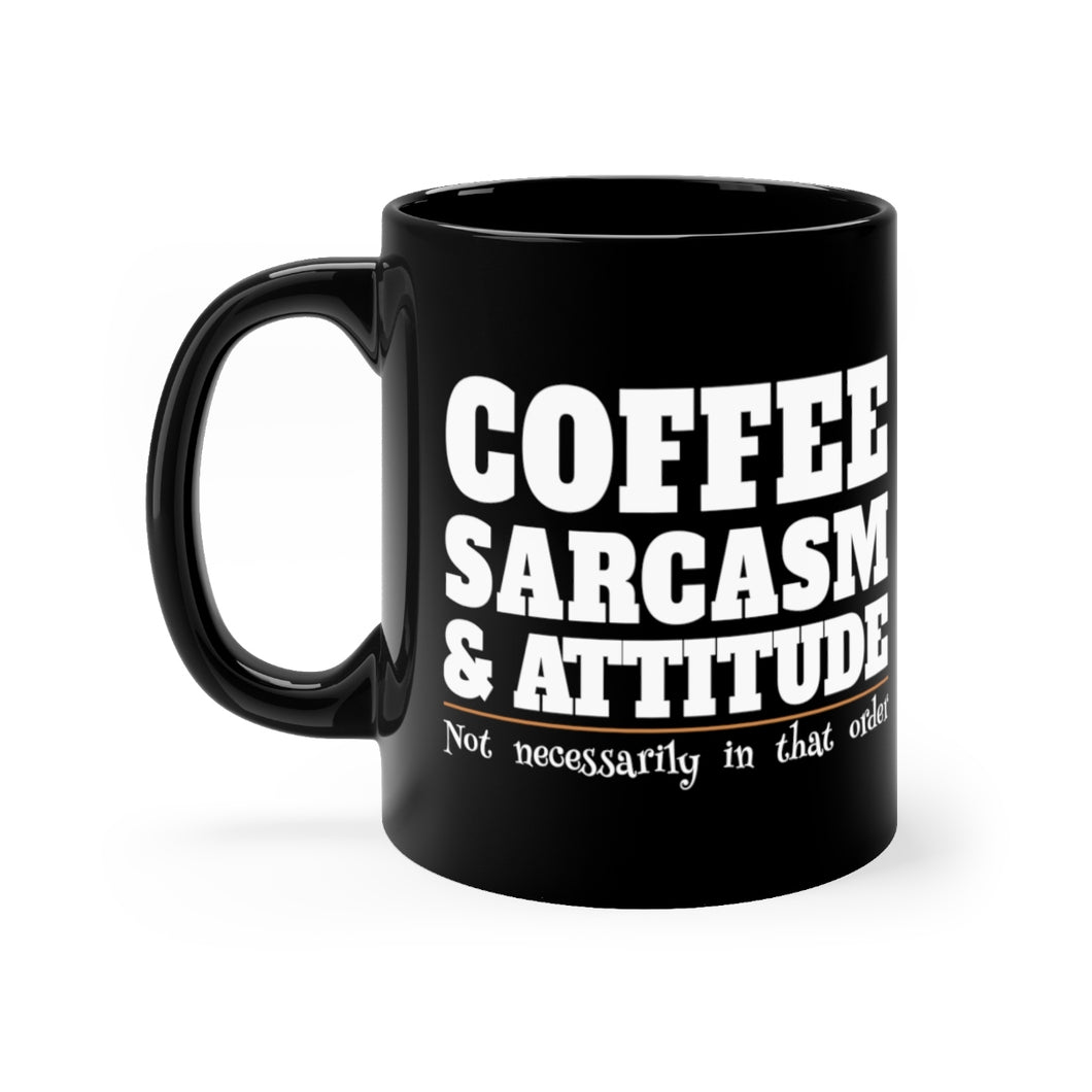Coffee, Sarcasm and Attitude - Not Necessarily In That Order - 11oz Mug