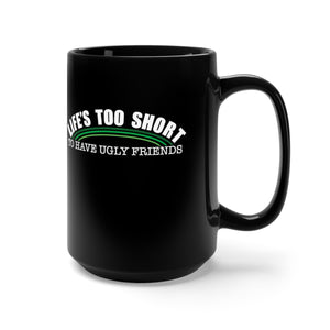 Life's Too Short To have Ugly Friends - 15oz Mug