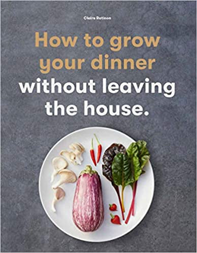 'How to Grow Your Dinner Without Leaving the House' by Claire Ratinon