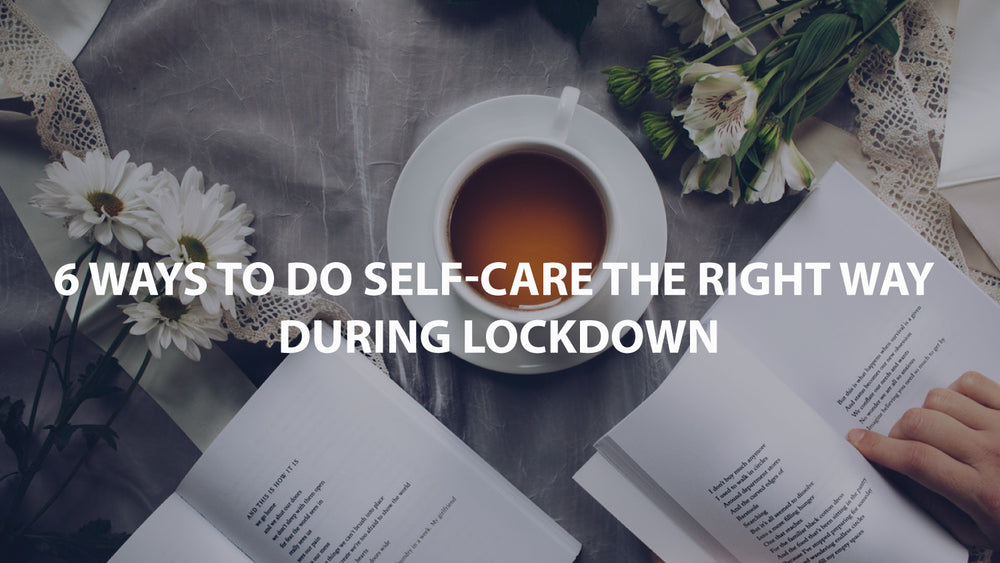 6 Ways to do self-care the right way during Lockdown