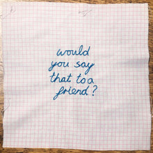 Load image into Gallery viewer, 'WOULD YOU SAY THAT TO A FRIEND?' ORIGINAL TEXTILE ARTWORK