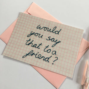 'WOULD YOU SAY THAT TO A FRIEND?' A6 POSTCARD