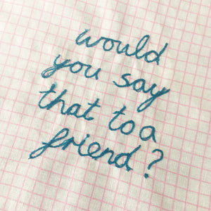 'WOULD YOU SAY THAT TO A FRIEND?' ORIGINAL TEXTILE ARTWORK