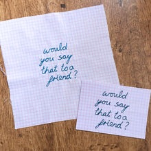 Load image into Gallery viewer, 'WOULD YOU SAY THAT TO A FRIEND?' A6 POSTCARD