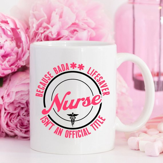 Funny Nurse Mug - Because Bada** Lifesaver Isn't