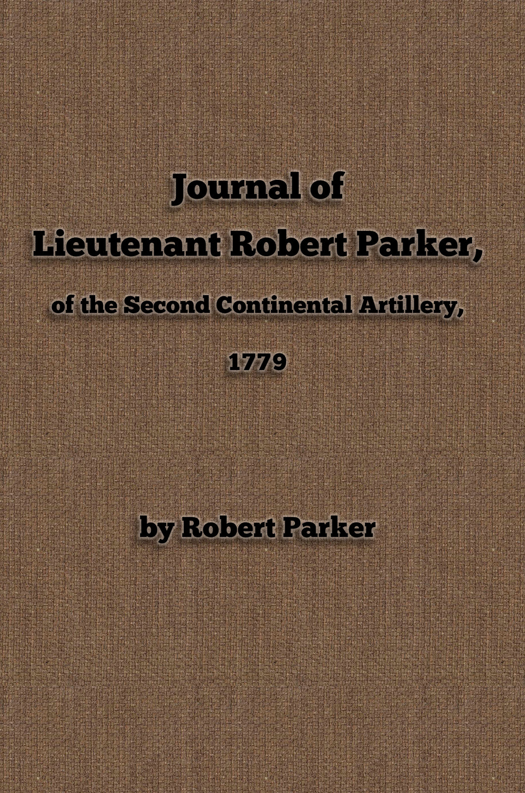 Journal of Lieutenant Robert Parker, of the Second Continental Artillery, 1779