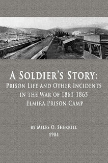 A Soldier's Story: Prison Life and Other Incidents in the War of 1861-1865 - Elmira Prison Camp