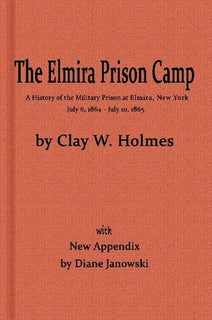 The Elmira Prison Camp, a History of the Military Prison at Elmira, NY July 6, 1864 - July 10, 1865 with New Appendix