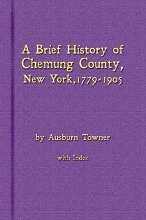 A Brief History of Chemung County, New York, 1779 -1905 with Index